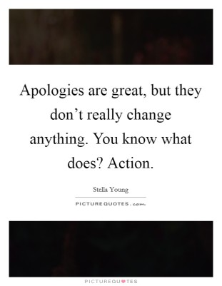 apologies-are-great-but-they-dont-really-change-anything-you-know-what-does-action-quote-1